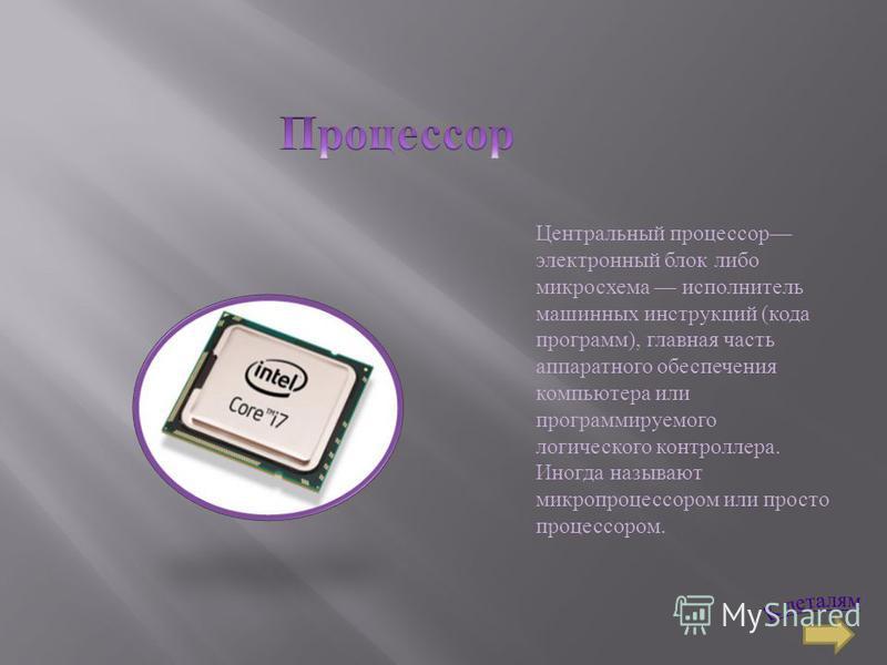 Центральный процессор электронный блок либо микросхема исполнитель машинных инструкций ( кода программ ), главная часть аппаратного обеспечения компьютера или программируемого логического контроллера. Иногда называют микропроцессором или просто проце