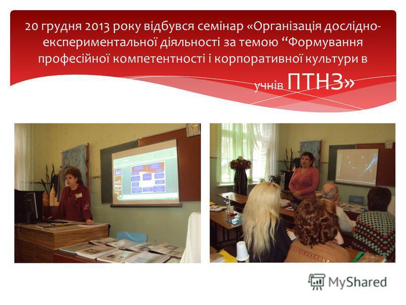 20 грудня 2013 року відбувся семінар «Організація дослідно- експериментальної діяльності за темою Формування професійної компетентності і корпоративної культури в учнів ПТНЗ»