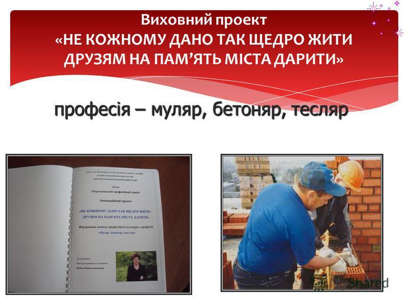 Виховний проект «НЕ КОЖНОМУ ДАНО ТАК ЩЕДРО ЖИТИ ДРУЗЯМ НА ПАМЯТЬ МІСТА ДАРИТИ» професія – муляр, бетоняр, тесляр