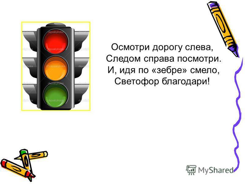 Осмотри дорогу слева, Следом справа посмотри. И, идя по «зебре» смело, Светофор благодари!