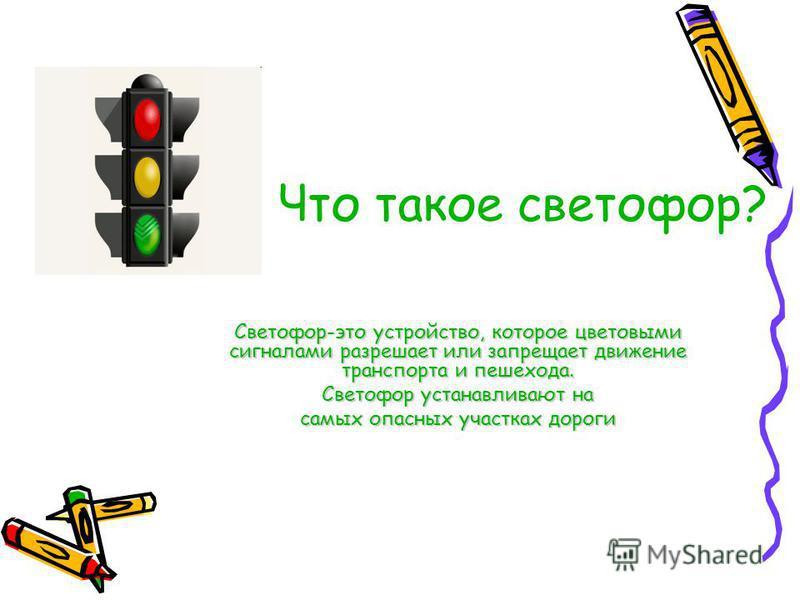 Что такое светофор? Светофор-это устройство, которое цветовыми сигналами разрешает или запрещает движение транспорта и пешехода. Светофор устанавливают на самых опасных участках дороги