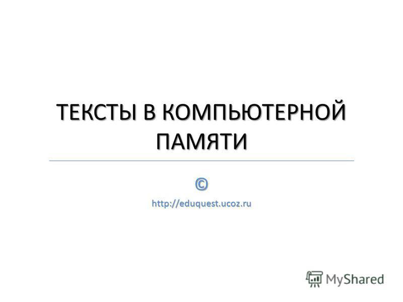 ТЕКСТЫ В КОМПЬЮТЕРНОЙ ПАМЯТИ ©http://eduquest.ucoz.ru