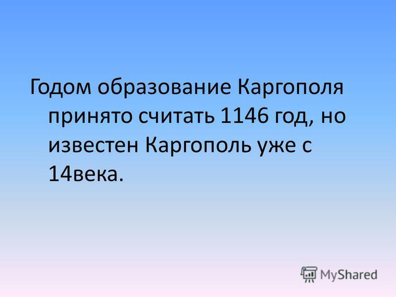 Годом образование Каргополя принято считать 1146 год, но известен Каргополь уже с 14 века.