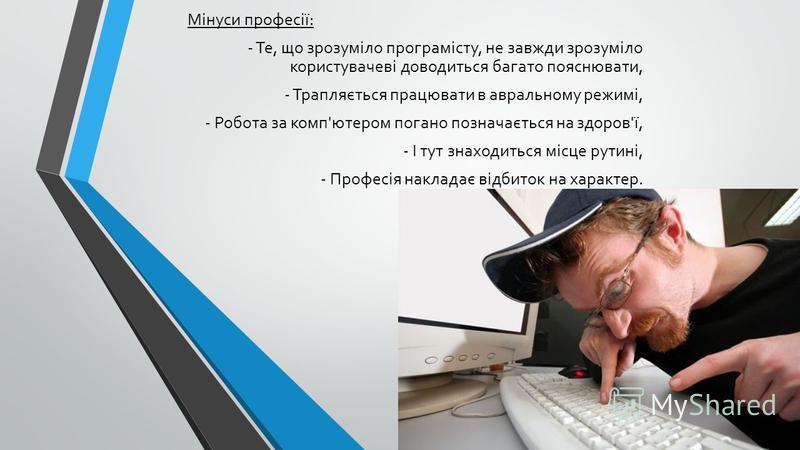 Мінуси професії: - Те, що зрозуміло програмісту, не завжди зрозуміло користувачеві доводиться багато пояснювати, - Трапляється працювати в авральному режимі, - Робота за комп'ютером погано позначається на здоров'ї, - І тут знаходиться місце рутині, -