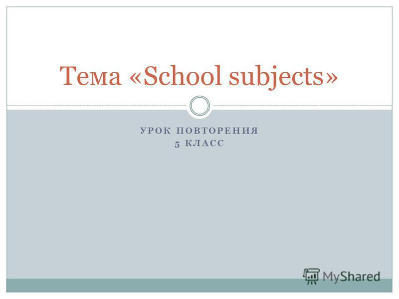 УРОК ПОВТОРЕНИЯ 5 КЛАСС Тема «School subjects»
