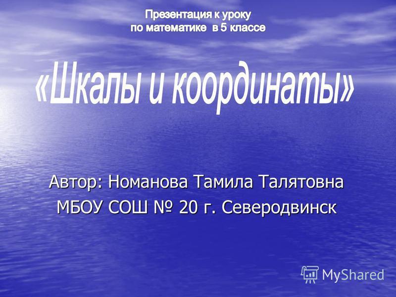 Автор: Номанова Тамила Талятовна МБОУ СОШ 20 г. Северодвинск