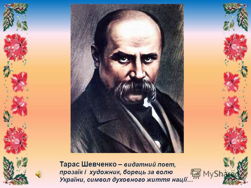 Тарас Шевченко – видатний поет, прозаїк і художник, борець за волю України, символ духовного життя нації…