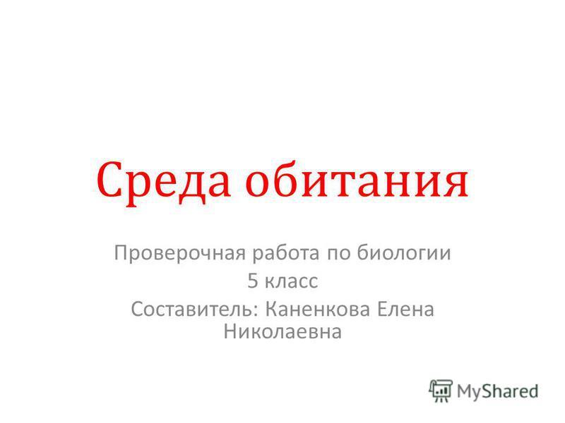 Среда обитания Проверочная работа по биологии 5 класс Составитель: Каненкова Елена Николаевна