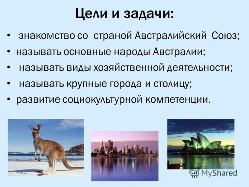Цели и задачи: знакомство со страной Австралийский Союз; называть основные народы Австралии; называть виды хозяйственной деятельности; называть крупные города и столицу; развитие социокультурной компетенции.