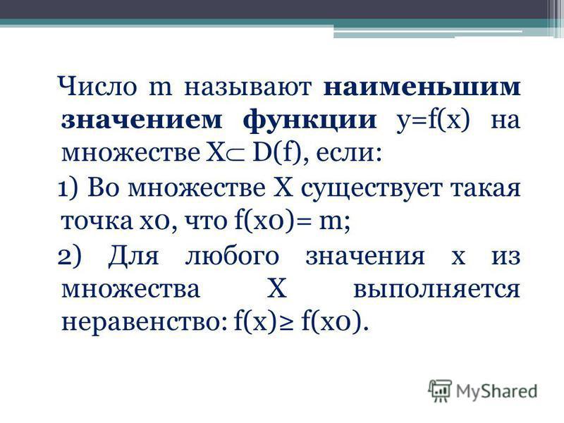 Число m называют наименьшим значением функции у=f(x) на множестве Х D(f), если: 1) Во множестве Х существует такая точка х 0, что f(x0)= m; 2) Для любого значения х из множества Х выполняется неравенство: f(x) f(x0).