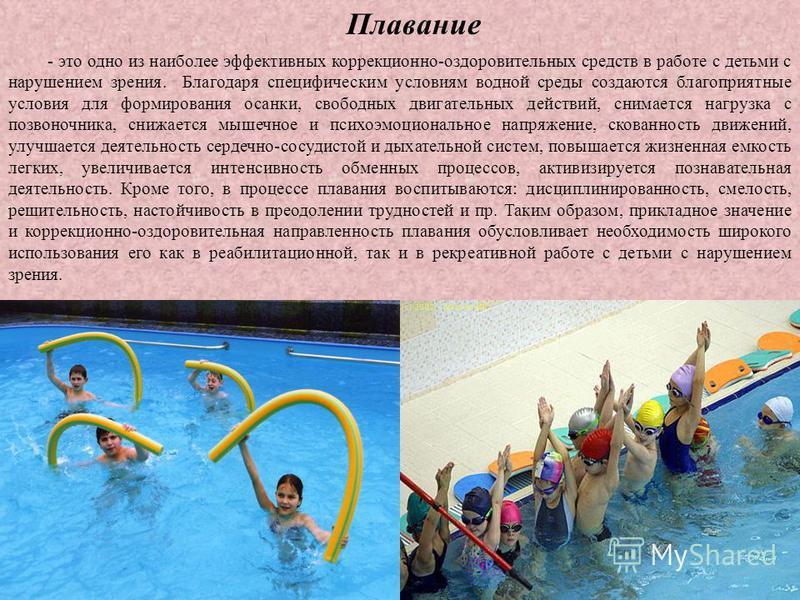 Плавание - это одно из наиболее эффективных коррекционно-оздоровительных средств в работе с детьми с нарушением зрения. Благодаря специфическим условиям водной среды создаются благоприятные условия для формирования осанки, свободных двигательных дейс
