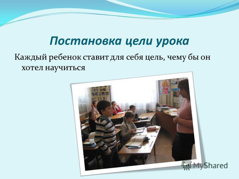 Постановка цели урока Каждый ребенок ставит для себя цель, чему бы он хотел научиться