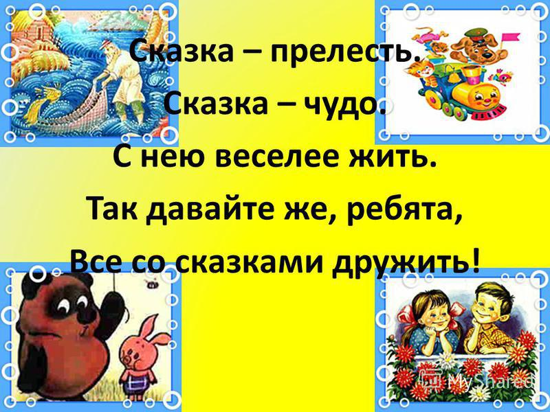 Сказка – прелесть. Сказка – чудо. С нею веселее жить. Так давайте же, ребята, Все со сказками дружить!
