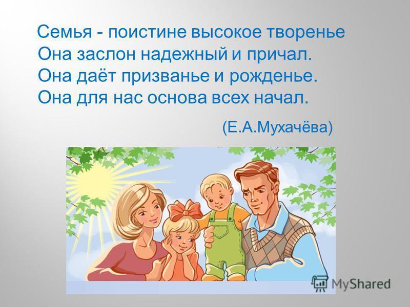 Семья - поистине высокое творенье Она заслон надежный и причал. Она даёт призванье и рожденье. Она для нас основа всех начал. (Е.А.Мухачёва)