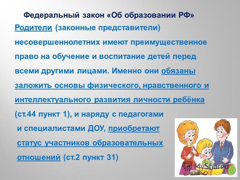 Родители (законные представители) несовершеннолетних имеют преимущественное право на обучение и воспитание детей перед всеми другими лицами. Именно они обязаны заложить основы физического, нравственного и интеллектуального развития личности ребёнка (