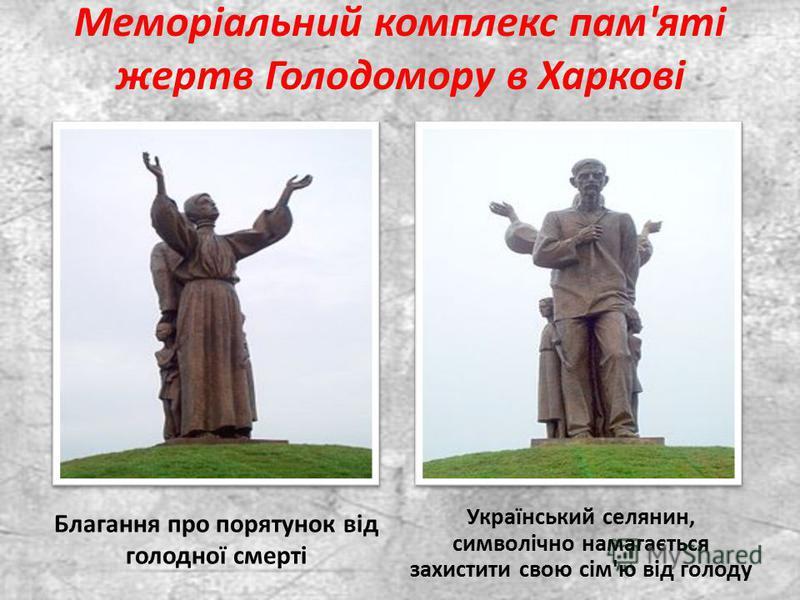 Меморіальний комплекс пам'яті жертв Голодомору в Харкові Благання про порятунок від голодної смерті Український селянин, символічно намагається захистити свою сім'ю від голоду