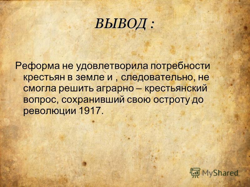 ВЫВОД : Реформа не удовлетворила потребности крестьян в земле и, следовательно, не смогла решить аграрно – крестьянский вопрос, сохранивший свою остроту до революции 1917.