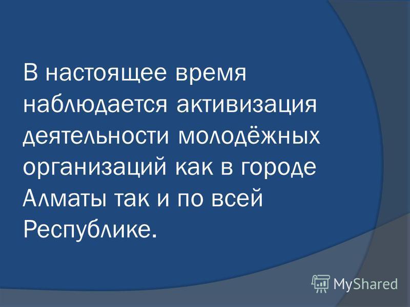 В настоящее время наблюдается активизация деятельности молодёжных организаций как в городе Алматы так и по всей Республике.