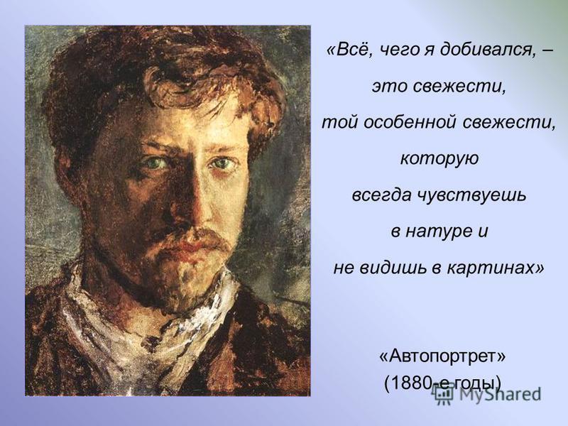 «Автопортрет» (1880-е годы) «Всё, чего я добивался, – это свежести, той особенной свежести, которую всегда чувствуешь в натуре и не видишь в картинах»