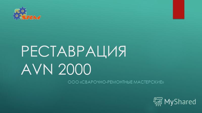 РЕСТАВРАЦИЯ AVN 2000 ООО «СВАРОЧНО-РЕМОНТНЫЕ МАСТЕРСКИЕ»