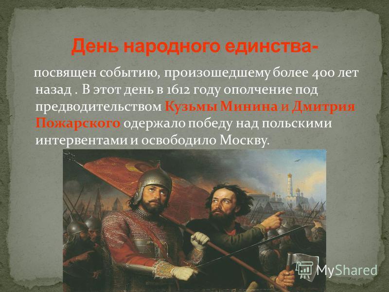 посвящен событию, произошедшему более 400 лет назад. В этот день в 1612 году ополчение под предводительством Кузьмы Минина и Дмитрия Пожарского одержало победу над польскими интервентами и освободило Москву.
