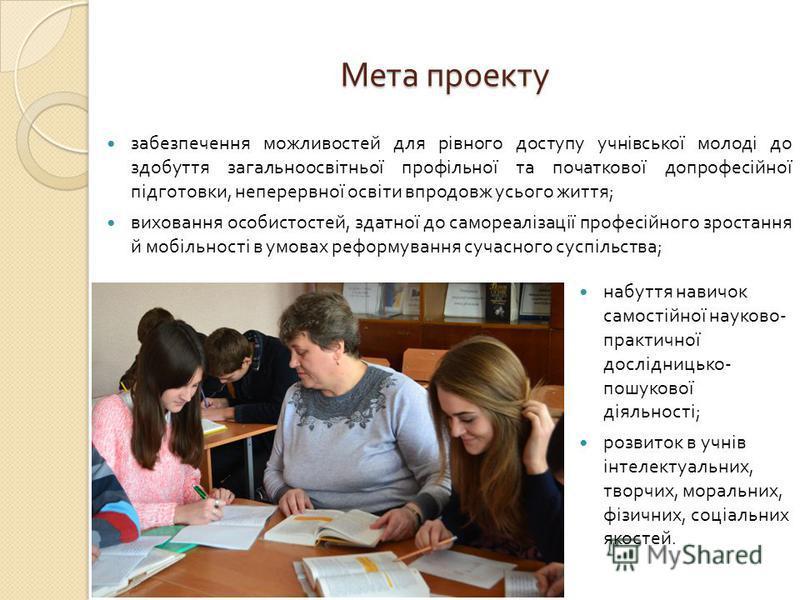Мета проекту забезпечення можливостей для рівного доступу учнівської молоді до здобуття загальноосвітньої профільної та початкової допрофесійної підготовки, неперервної освіти впродовж усього життя ; виховання особистостей, здатної до самореалізації