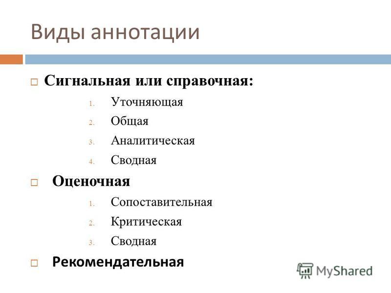 Виды аннотации Сигнальная или справочная: 1. Уточняющая 2. Общая 3. Аналитическая 4. Сводная Оценочная 1. Сопоставительная 2. Критическая 3. Сводная Рекомендательная