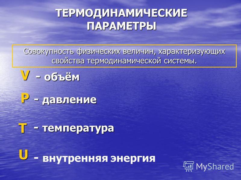 ТЕРМОДИНАМИЧЕСКИЕ ПАРАМЕТРЫ Р - давление V - объём - объём T - температура - температура U - внутренняя энергия Совокупность физических величин, характеризующих свойства термодинамической системы.