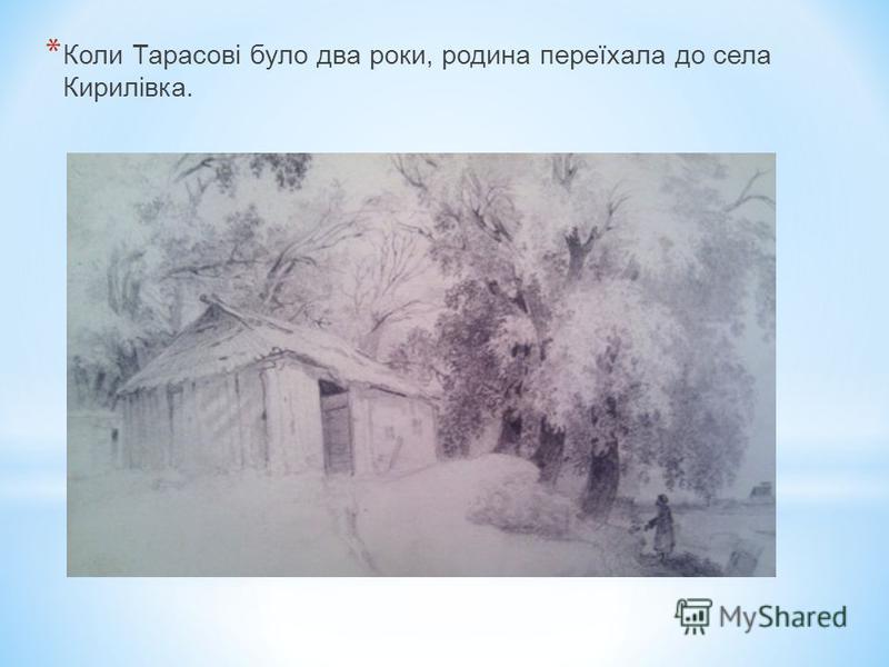 * Тарас Григорович Шевченко народився 9 березня 1814 року в селі Моринцях Звенигородського повіту Київської губернії (тепер Черкаська область) у родині кріпаків Григорія і Катерини Шевченків. Батько Тараса був хліборобом, до того ж умів читати й писа