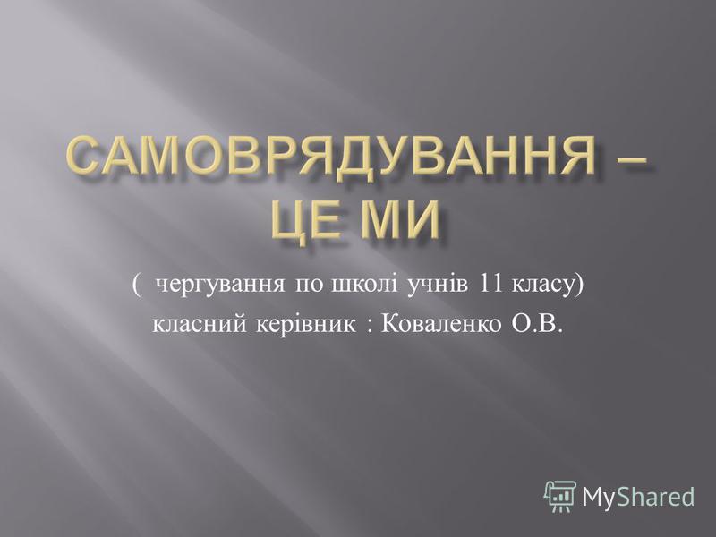 ( чергування по школі учнів 11 класу ) класний керівник : Коваленко О. В.