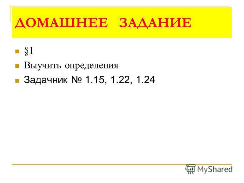 ДОМАШНЕЕ ЗАДАНИЕ §1 Выучить определения Задачник 1.15, 1.22, 1.24