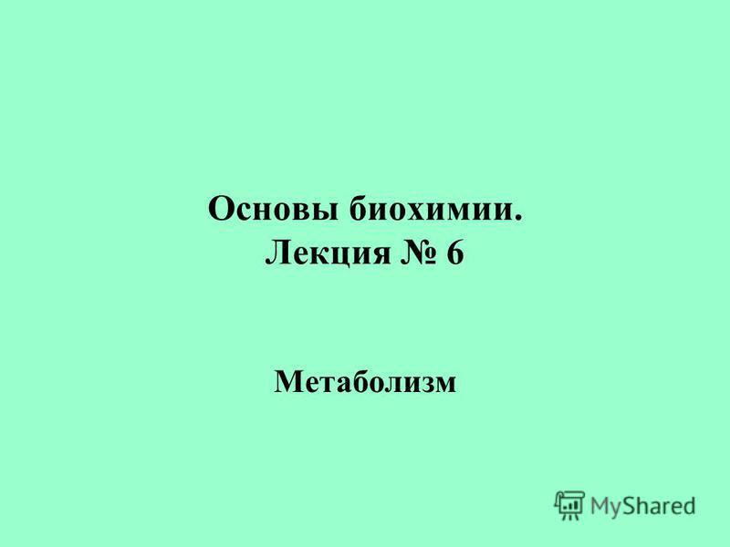 Основы биохимии. Лекция 6 Метаболизм