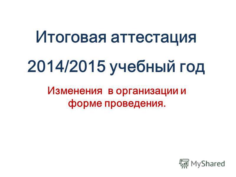 Итоговая аттестация 2014/2015 учебный год Изменения в организации и форме проведения.