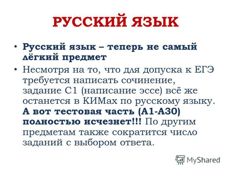 РУССКИЙ ЯЗЫК Русский язык – теперь не самый лёгкий предмет Несмотря на то, что для допуска к ЕГЭ требуется написать сочинение, задание C1 (написание эссе) всё же останется в КИМах по русскому языку. А вот тестовая часть (A1-A30) полностью исчезнет!!!
