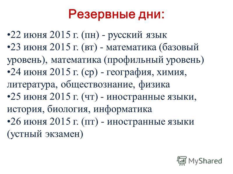 Резервные дни: 22 июня 2015 г. (пн) - русский язык 23 июня 2015 г. (вт) - математика (базовый уровень), математика (профильный уровень) 24 июня 2015 г. (ср) - география, химия, литература, обществознание, физика 25 июня 2015 г. (чт) - иностранные язы
