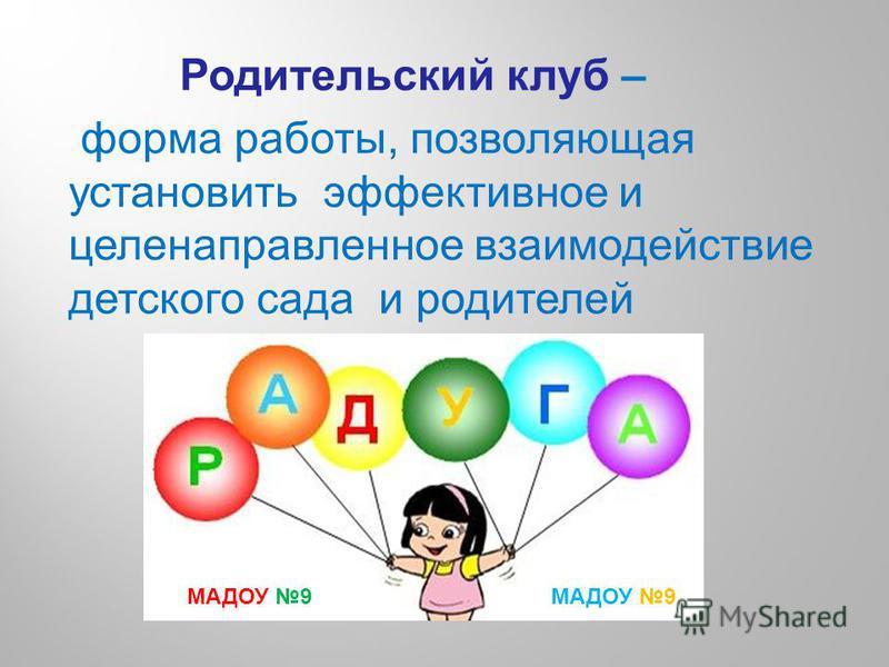 Родительский клуб – форма работы, позволяющая установить эффективное и целенаправленное взаимодействие детского сада и родителей МАДОУ 9