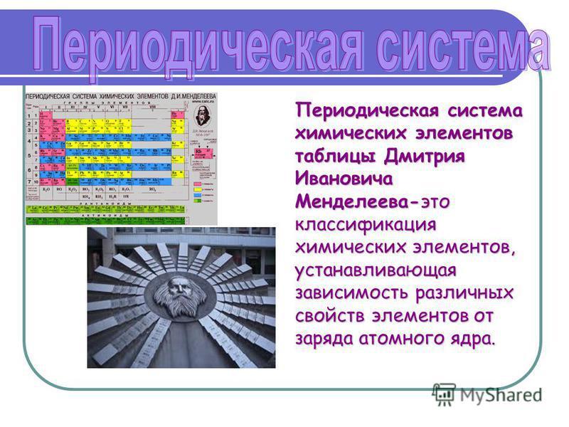 Периодическая система химических элементов таблицы Дмитрия Ивановича Менделеева-это классификация химических элементов, устанавливающая зависимость различных свойств элементов от заряда атомного ядра.