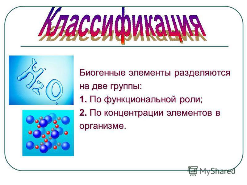 Биогенные элементы разделяются на две группы: 1. По функциональной роли; 2. По концентрации элементов в организме.