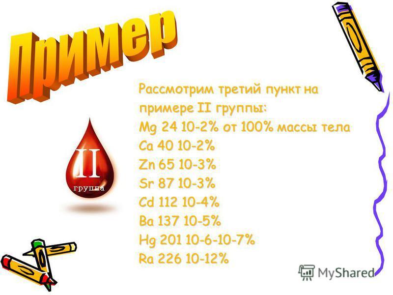 Рассмотрим третий пункт на примере II группы: Mg 24 10-2% от 100% массы тела Ca 40 10-2% Zn 65 10-3% Sr 87 10-3% Cd 112 10-4% Ba 137 10-5% Hg 201 10-6-10-7% Ra 226 10-12%
