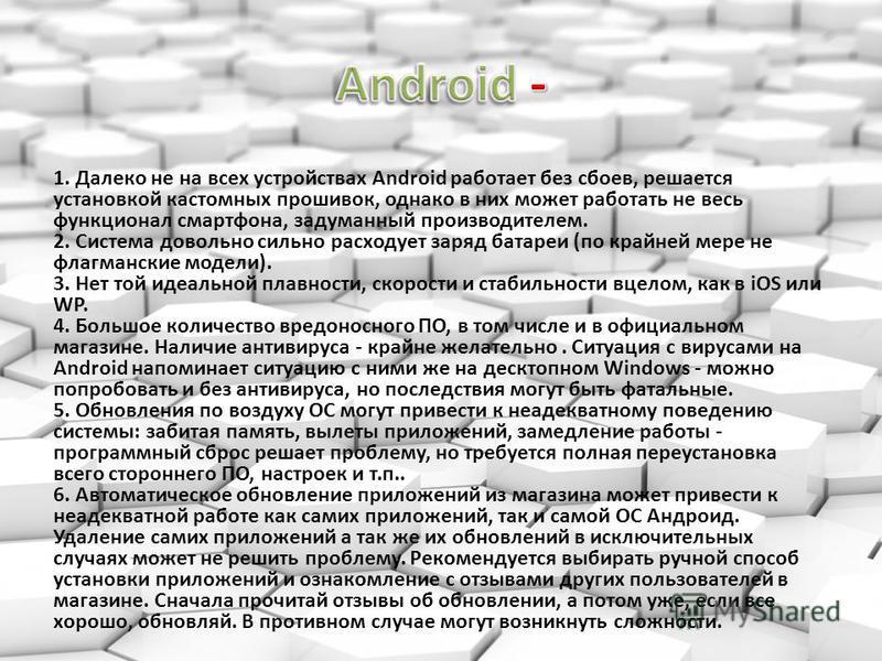 1. Далеко не на всех устройствах Android работает без сбоев, решается установкой кастомных прошивок, однако в них может работать не весь функционал смартфона, задуманный производителем. 2. Система довольно сильно расходует заряд батареи (по крайней м