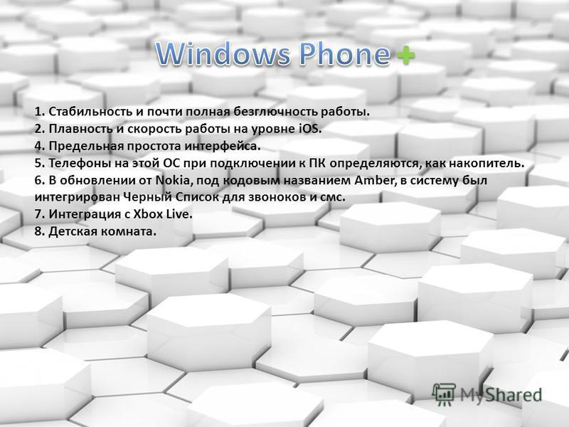 1. Стабильность и почти полная безглючность работы. 2. Плавность и скорость работы на уровне iOS. 4. Предельная простота интерфейса. 5. Телефоны на этой ОС при подключении к ПК определяются, как накопитель. 6. В обновлении от Nokia, под кодовым назва