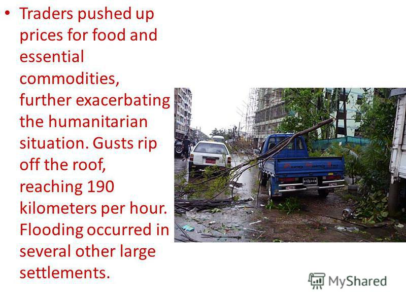 Traders pushed up prices for food and essential commodities, further exacerbating the humanitarian situation. Gusts rip off the roof, reaching 190 kilometers per hour. Flooding occurred in several other large settlements.