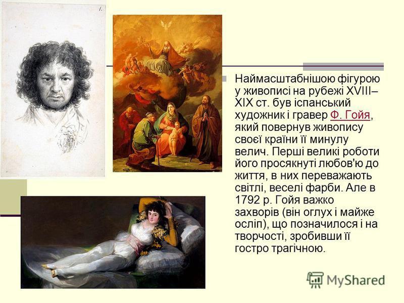 Наймасштабнішою фігурою у живописі на рубежі XVIII– XIX ст. був іспанський художник і гравер Ф. Гойя, який повернув живопису своєї країни її минулу велич. Перші великі роботи його просякнуті любов'ю до життя, в них переважають світлі, веселі фарби. А