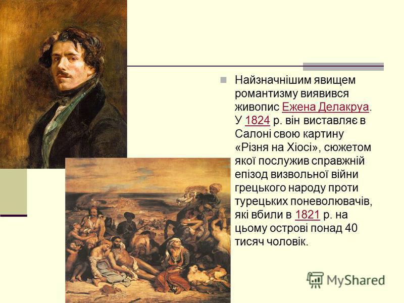 Найзначнішим явищем романтизму виявився живопис Ежена Делакруа. У 1824 р. він виставляє в Салоні свою картину «Різня на Хіосі», сюжетом якої послужив справжній епізод визвольної війни грецького народу проти турецьких поневолювачів, які вбили в 1821 р