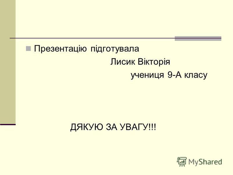 Презентацію підготувала Лисик Вікторія учениця 9-А класу ДЯКУЮ ЗА УВАГУ!!!