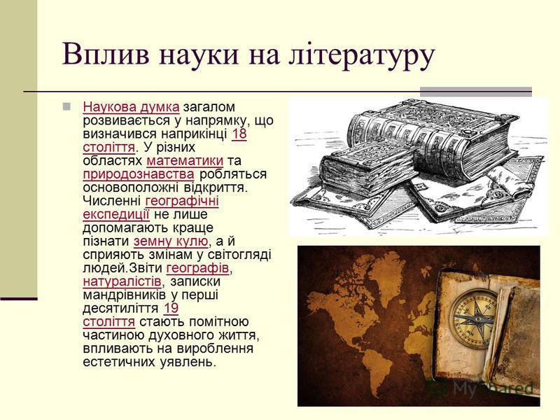Вплив науки на літературу Наукова думка загалом розвивається у напрямку, що визначився наприкінці 18 століття. У різних областях математики та природознавства робляться основоположні відкриття. Численні географічні експедиції не лише допомагають кращ