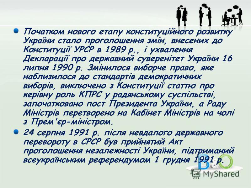 Початком нового етапу конституційного розвитку України стало проголошення змін, внесених до Конституції УРСР в 1989 р., і ухвалення Декларації про державний суверенітет України 16 липня 1990 р. Змінилося виборче право, яке наблизилося до стандартів д