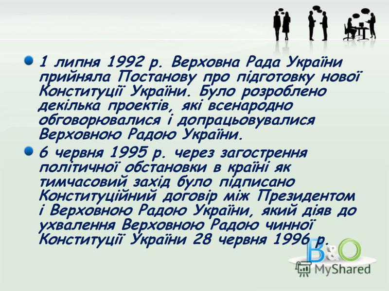 1 липня 1992 р. Верховна Рада України прийняла Постанову про підготовку нової Конституції України. Було розроблено декілька проектів, які всенародно обговорювалися і допрацьовувалися Верховною Радою України. 6 червня 1995 р. через загострення політич