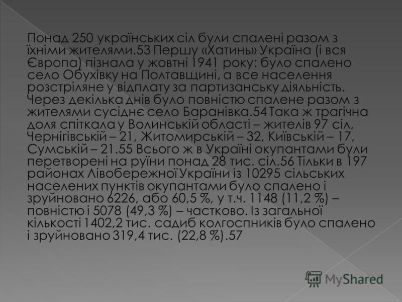 Понад 250 українських сіл були спалені разом з їхніми жителями.53 Першу «Хатинь» Україна (і вся Європа) пізнала у жовтні 1941 року: було спалено село Обухівку на Полтавщині, а все населення розстріляне у відплату за партизанську діяльність. Через дек