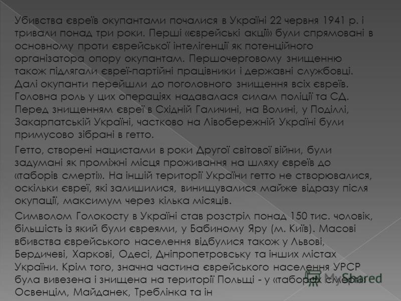 Убивства євреїв окупантами почалися в Україні 22 червня 1941 p. і тривали понад три роки. Перші «єврейські акції» були спрямовані в основному проти єврейської інтелігенції як потенційного організатора опору окупантам. Першочерговому знищенню також пі